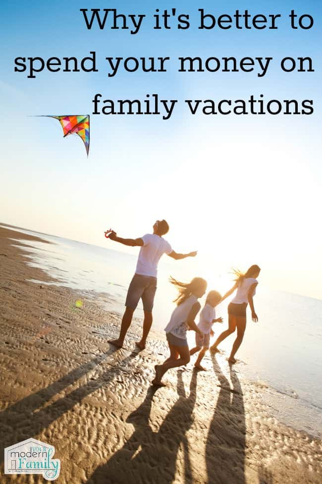 why it's better to spend your money on family vacations