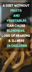 A diet without FRUITS AND VEGETABLES can cause blindness, loss of hearing & illness in children